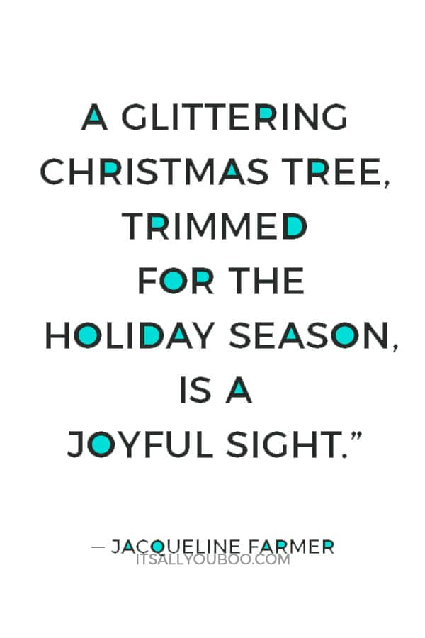 """A glittering Christmas tree, trimmed for the holiday season, is a joyful sight."" ― Jacqueline Farmer"