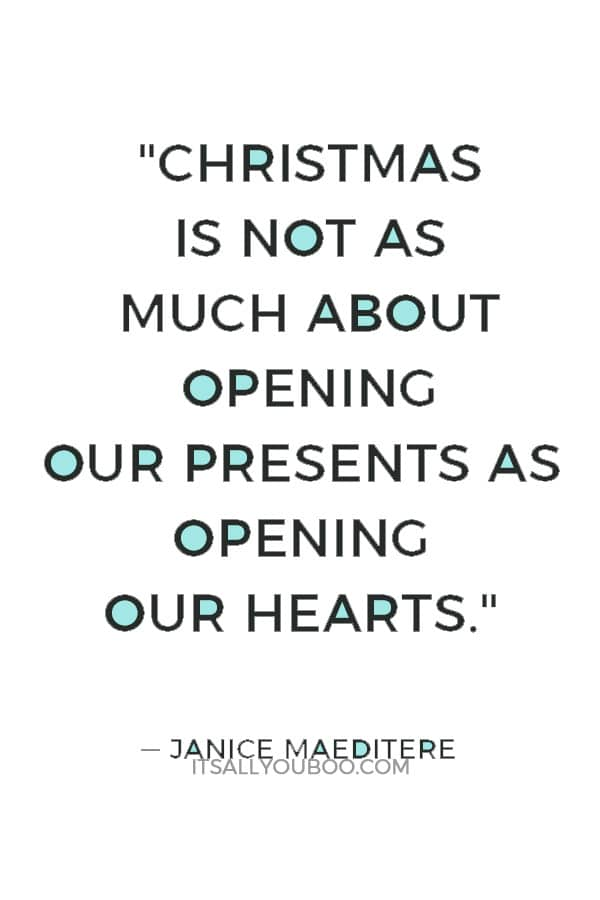 """""""Christmas is not as much about opening our presents as opening our hearts."""" ― Janice Maeditere"""