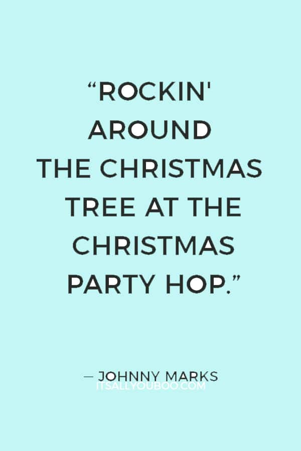 """""""Rockin' around the Christmas tree at the Christmas party hop."""" ― Johnny Marks"""