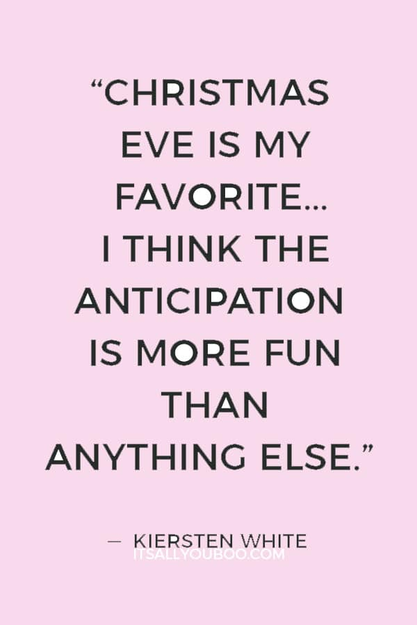 """""""Christmas Eve is my favorite... I think the anticipation is more fun than anything else."""" ― Kiersten White"""