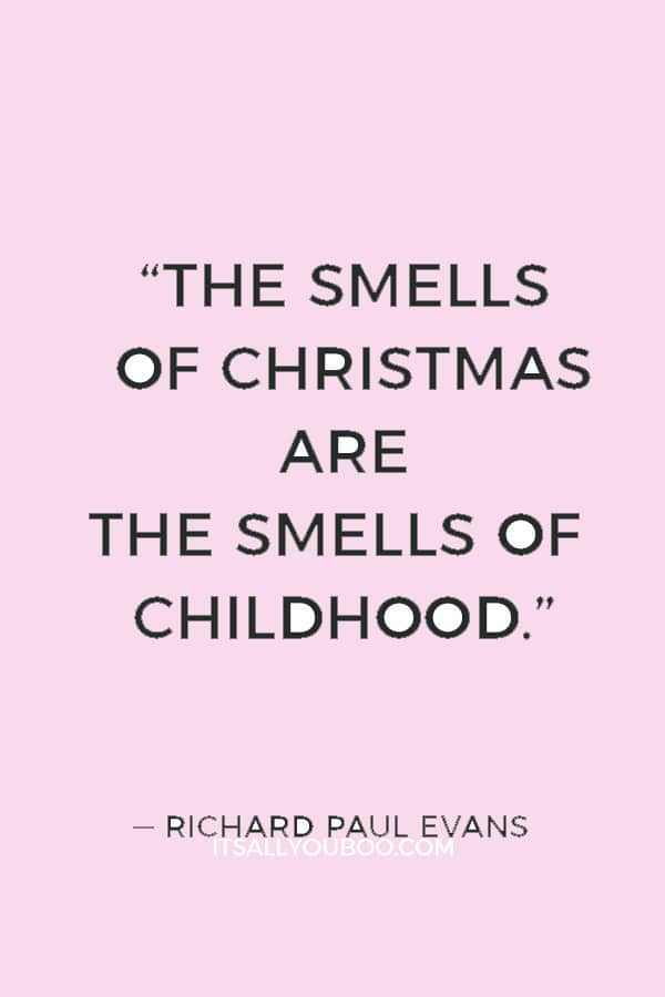 """""""The smells of Christmas are the smells of childhood."""" ― Richard Paul Evans"""