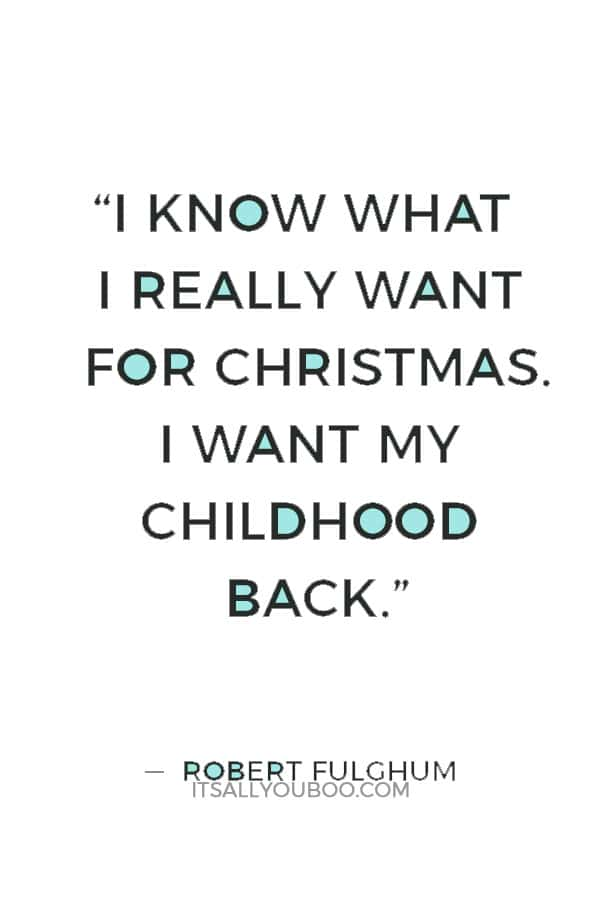 """""""I know what I really want for Christmas. I want my childhood back."""" ― Robert Fulghum"""