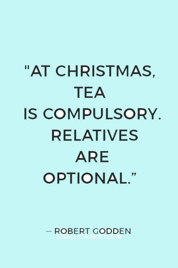 """At Christmas, tea is compulsory. Relatives are optional."" ― Robert Godden"