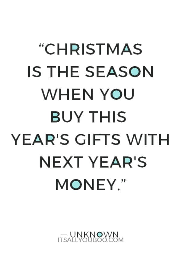 """""""Christmas is the season when you buy this year's gifts with next year's money."""" ― Unknown"""