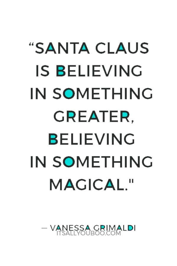 """Santa Claus is believing in something greater, believing in something magical."" ― Vanessa Grimaldi"