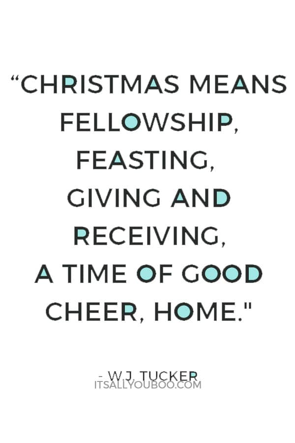 """""""Christmas means fellowship, feasting, giving and receiving, a time of good cheer, home."""" ― W.J. Tucker"""