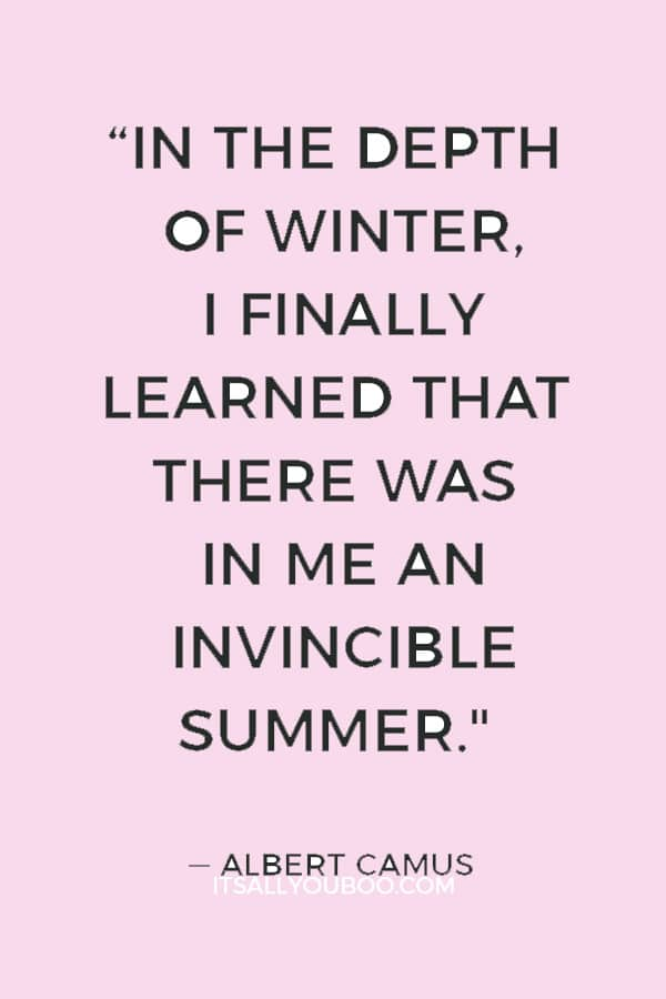 """In the depth of winter, I finally learned that there was in me an invincible summer."" ― Albert Camus"