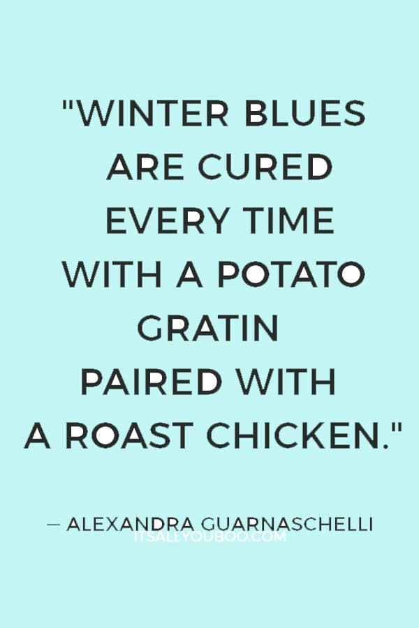 """Winter blues are cured every time with a potato gratin paired with a roast chicken."" ― Alexandra Guarnaschelli"