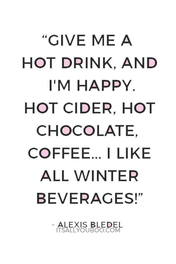 """Give me a hot drink, and I'm happy. Hot cider, hot chocolate, coffee... I like all winter beverages!"" ― Alexis Bledel"