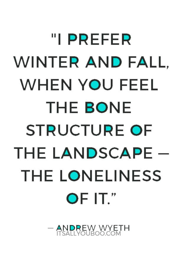 """I prefer winter and fall, when you feel the bone structure of the landscape — the loneliness of it; the dead feeling of winter. Something waits beneath it, the whole story doesn't show."" ― Andrew Wyeth"