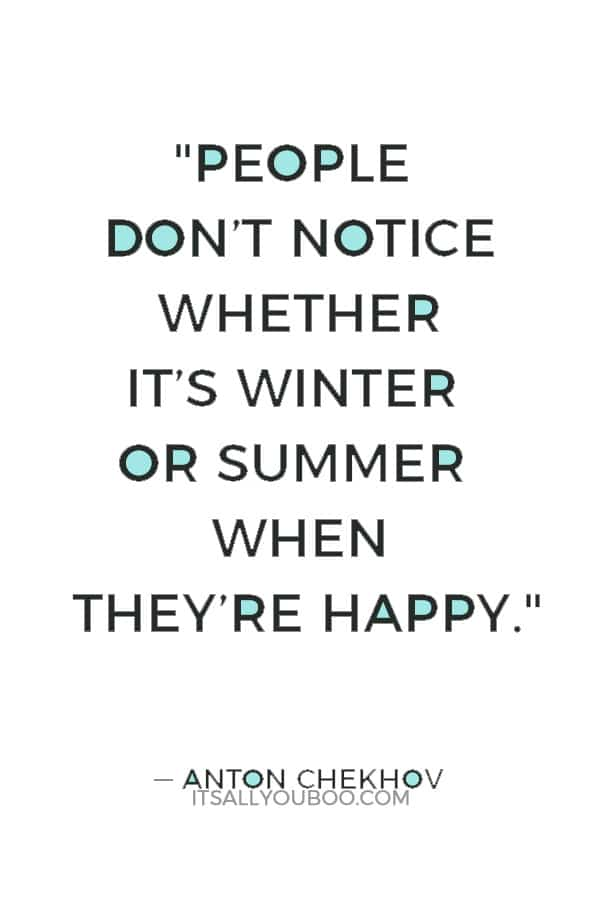 """People don't notice whether it's winter or summer when they're happy."" ― Anton Chekhov"