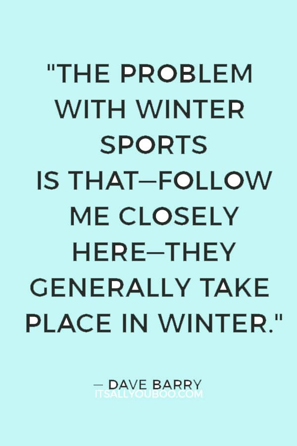 """The problem with winter sports is that―follow me closely here―they generally take place in winter."" ― Dave Barry"
