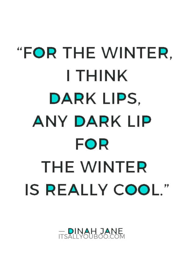 """For the winter, I think dark lips, any dark lip for the winter is really cool."" ― Dinah Jane"