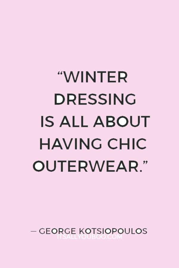 """Winter dressing is all about having chic outerwear."" ― George Kotsiopoulos"