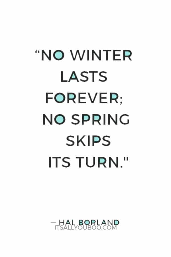 """No winter lasts forever; no spring skips its turn."" ― Hal Borland"