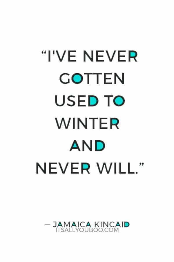 """I've never gotten used to winter and never will."" ― Jamaica Kincaid"