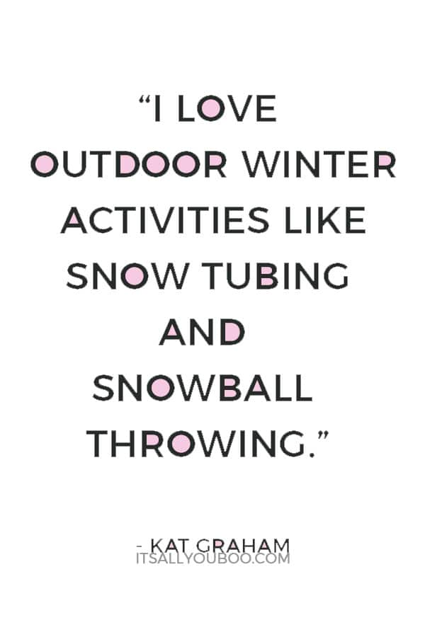 """I love outdoor winter activities like snow tubing and snowball throwing."" ― Kat Graham"