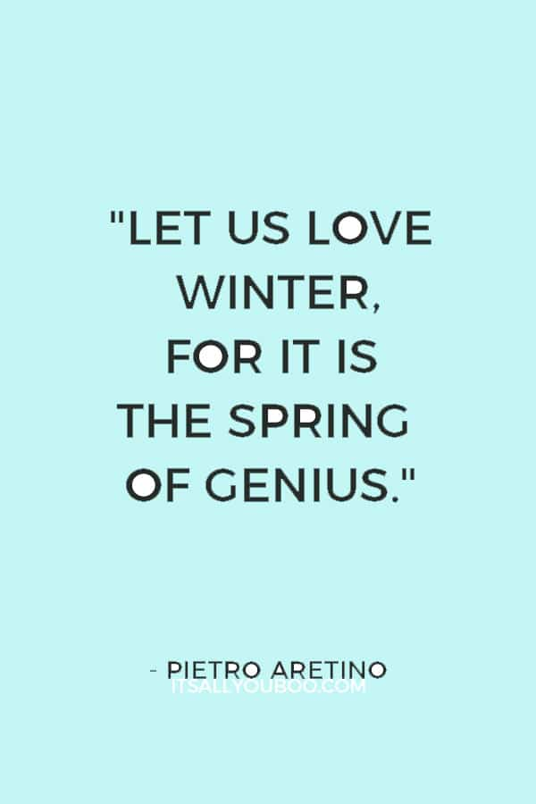 """Let us love winter, for it is the spring of genius."" ― Pietro Aretino"