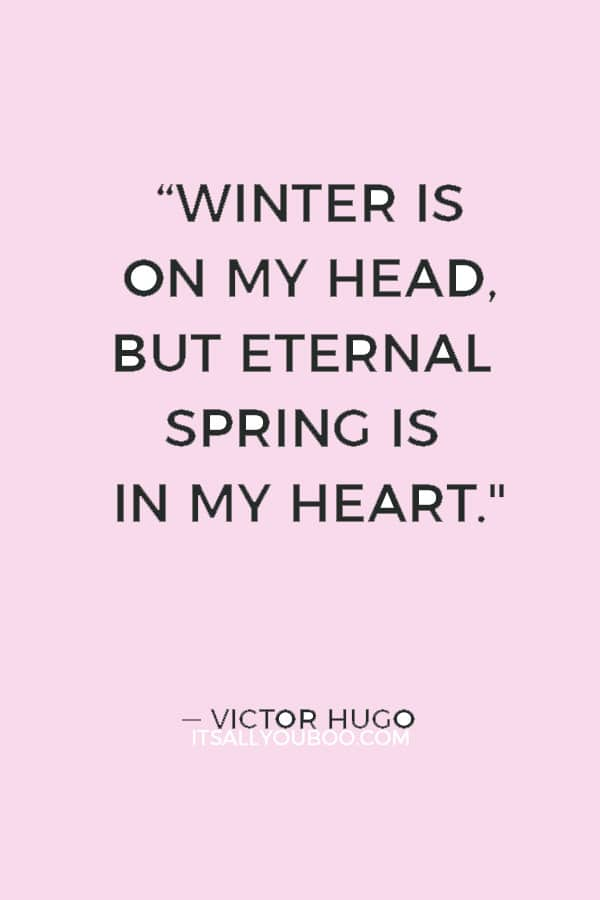 """Winter is on my head, but eternal spring is in my heart."" ― Victor Hugo"
