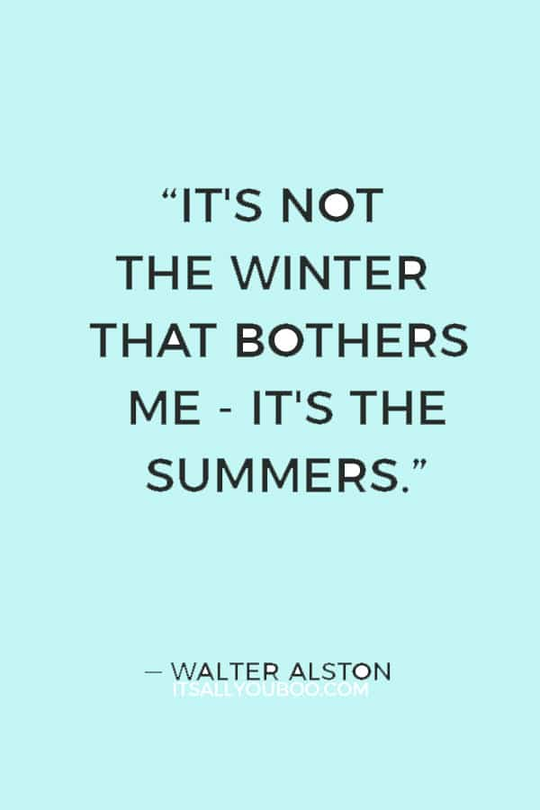 """It's not the winter that bothers me - it's the summers."" ― Walter Alston"