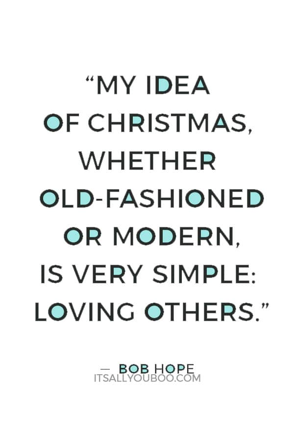 """My idea of Christmas, whether old-fashioned or modern, is very simple: loving others. Come to think of it, why do we have to wait for Christmas to do that?"" ― Bob Hope"