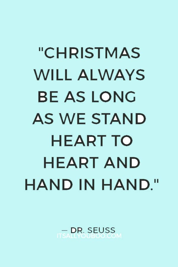 """Christmas will always be as long as we stand heart to heart and hand in hand."" ― Dr. Seuss"