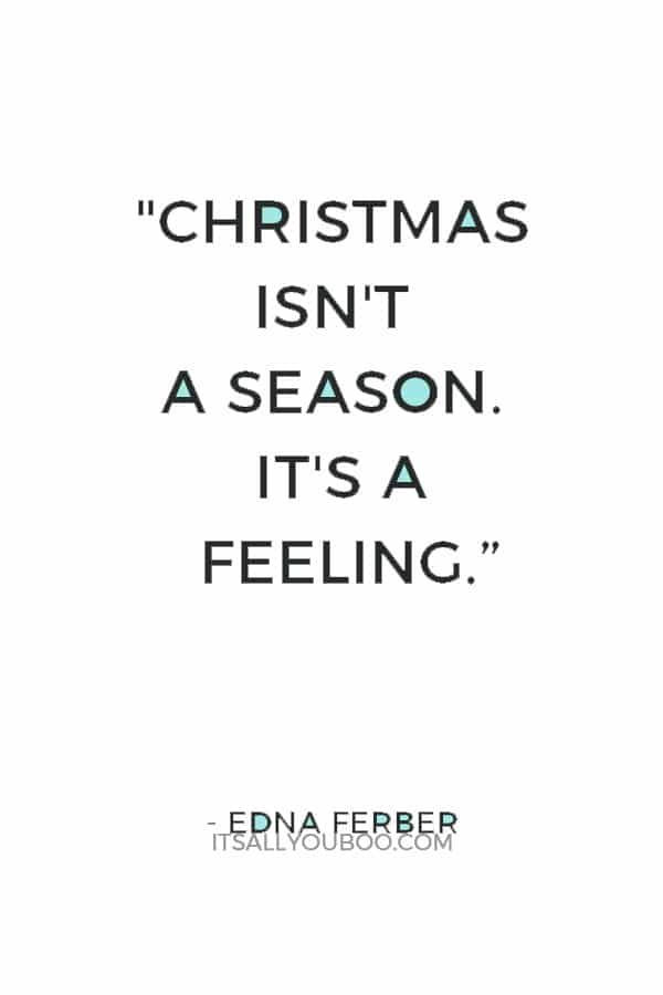 """Christmas isn't a season. It's a feeling."" ―  Edna Ferber"