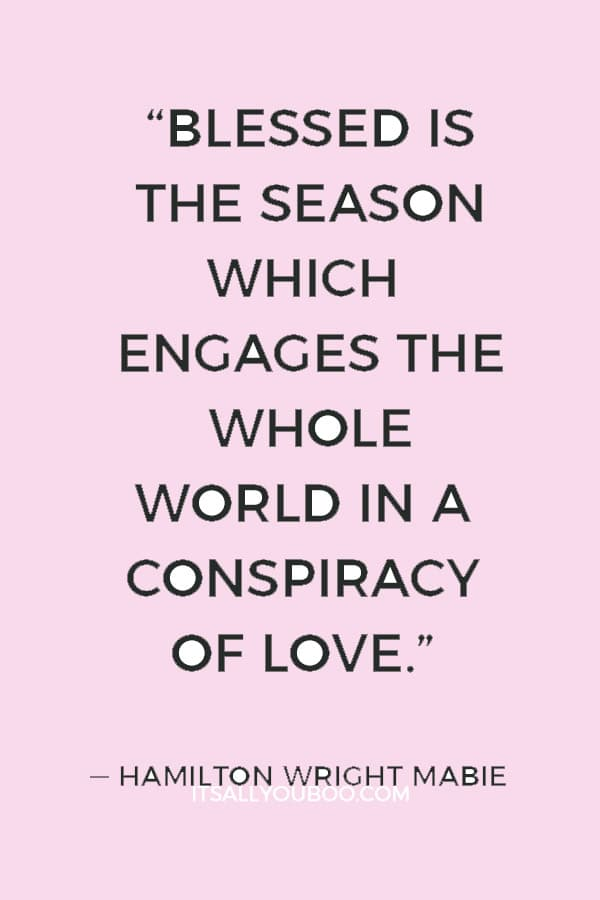 """Blessed is the season which engages the whole world in a conspiracy of love."" ― Hamilton Wright Mabie"