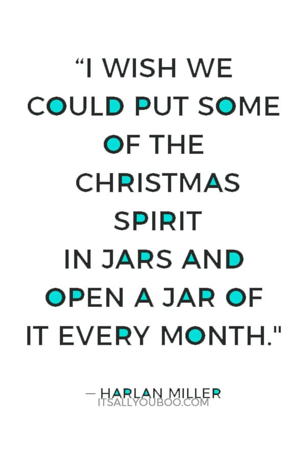 """I wish we could put some of the Christmas spirit in jars and open a jar of it every month."" ― Harlan Miller"