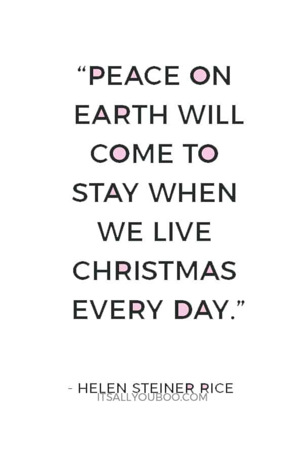 """Peace on earth will come to stay when we live Christmas every day."" ― Helen Steiner Rice"