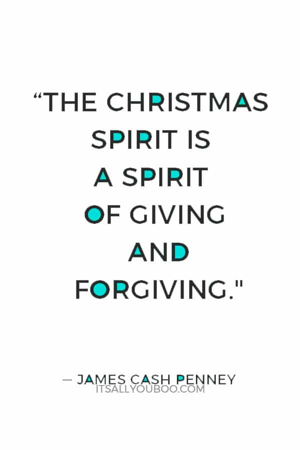 """The Christmas spirit is a spirit of giving and forgiving."" ― James Cash Penney"