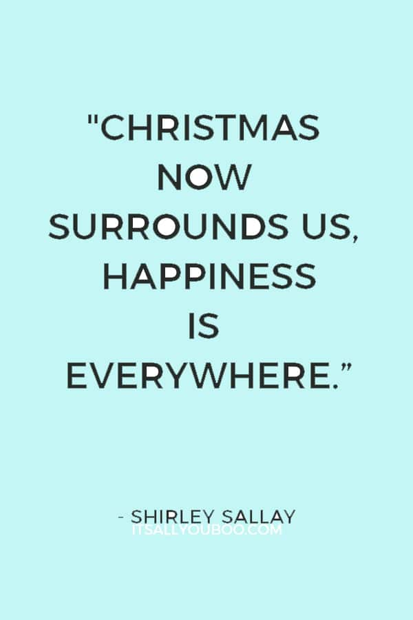 """Christmas now surrounds us, Happiness is everywhere. Our hands are busy with many tasks as carols fill the air."" ― Shirley Sallay"