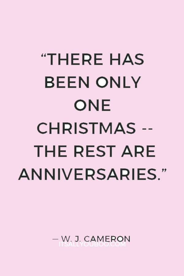 """There has been only one Christmas -- the rest are anniversaries."" ― W. J. Cameron"
