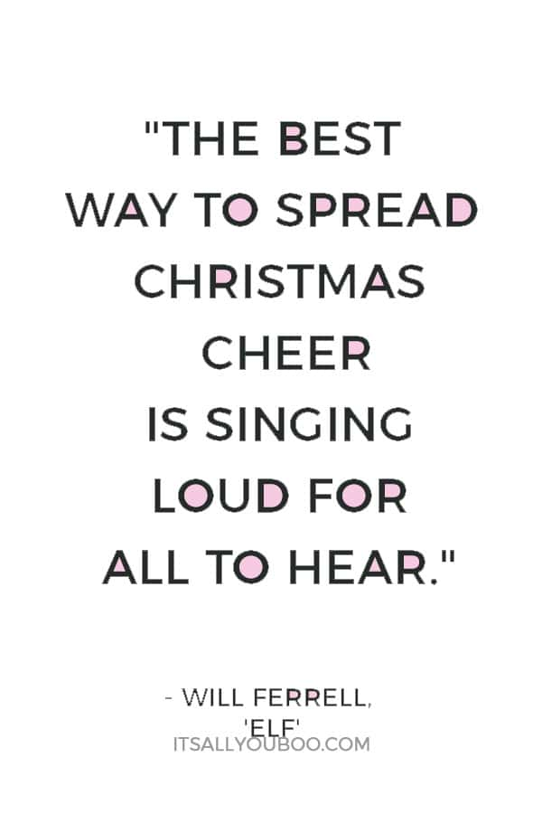 """The best way to spread Christmas cheer is singing loud for all to hear."" ― Will Ferrell, 'Elf'"