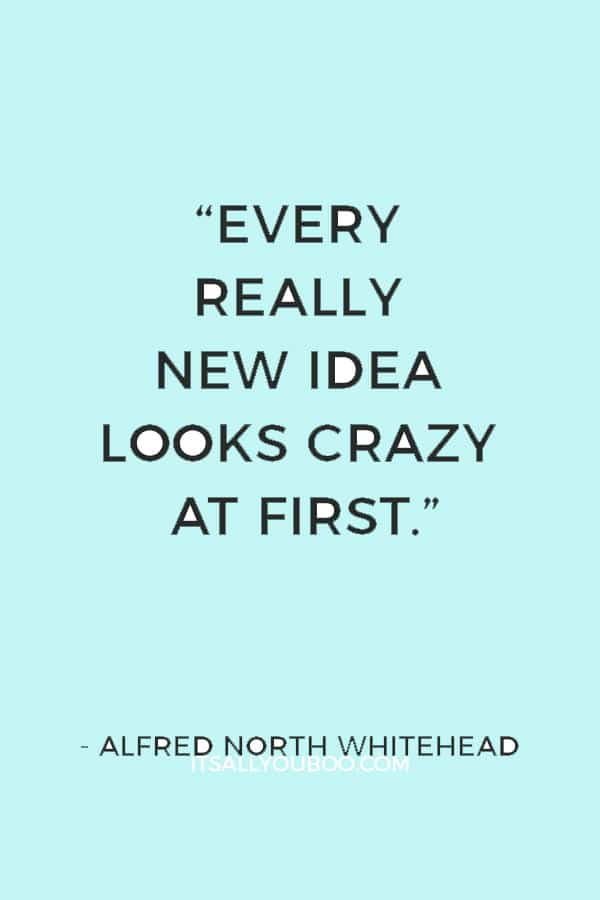 """Every really new idea looks crazy at first."" ― Alfred North Whitehead"