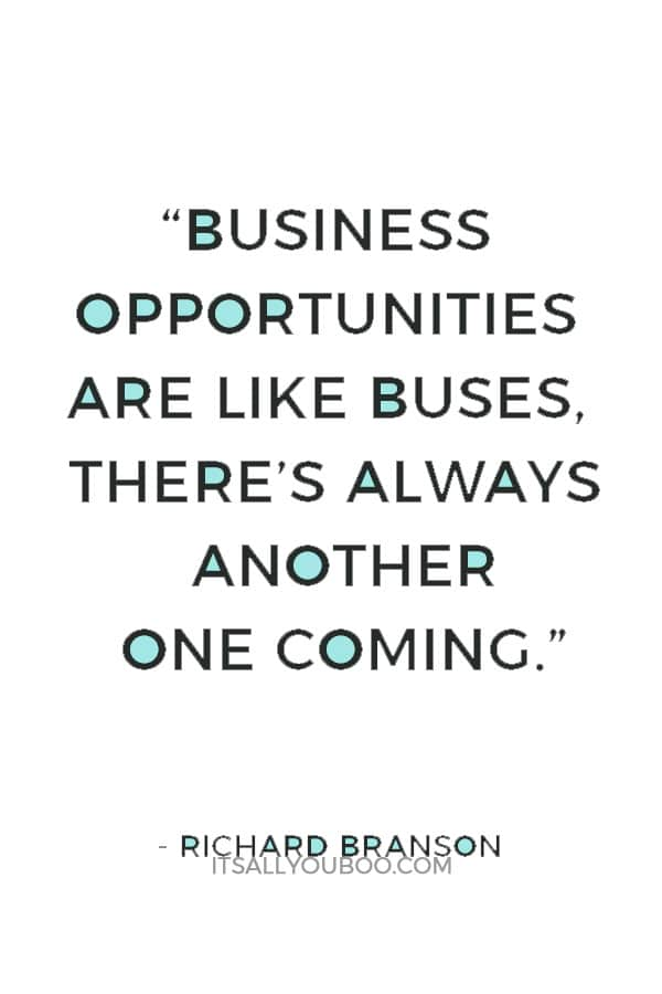 """Business opportunities are like buses, there's always another one coming."" ― Richard Branson"