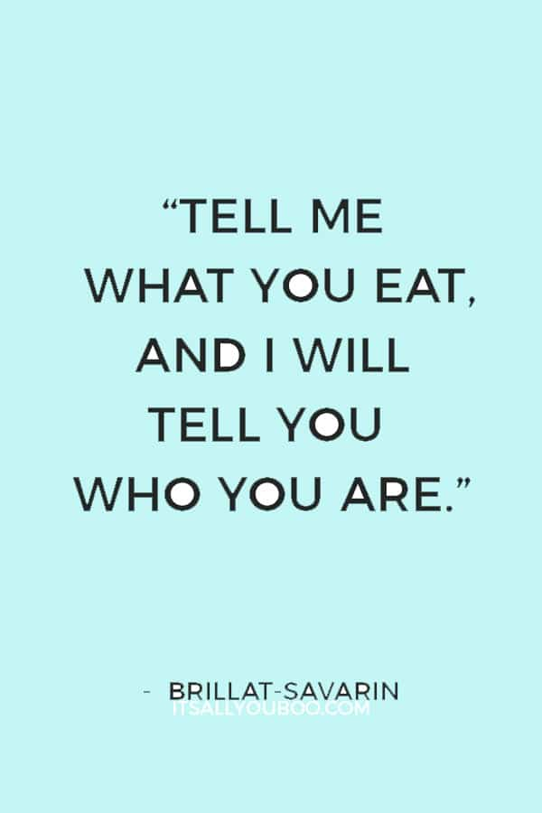 """""""Tell me what you eat, and I will tell you who you are."""" — Brillat-Savarin"""