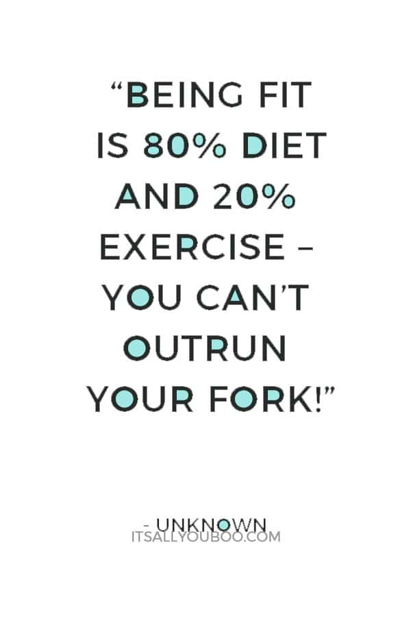 """""""Being fit is 80% diet and 20% exercise – You can't outrun your fork!"""" — Unknown"""