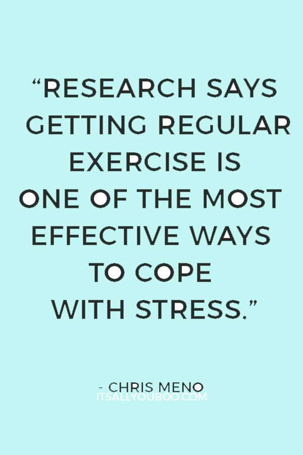 """Research says getting regular exercise is one of the most effective ways to cope with stress."" — Chris Meno"