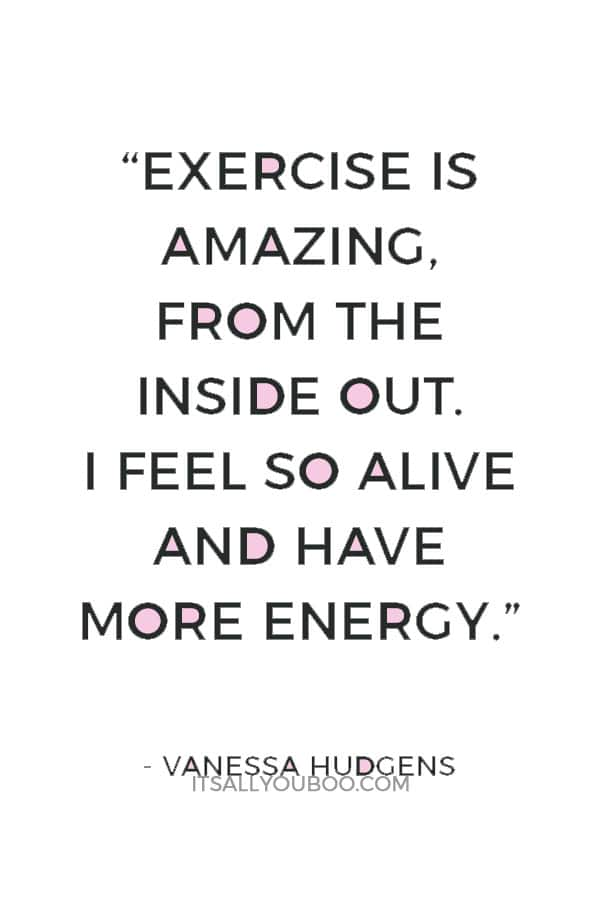 """Exercise is amazing, from the inside out. I feel so alive and have more energy."" — Vanessa Hudgens"