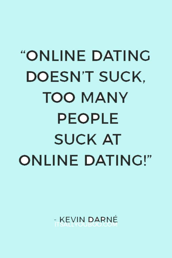 """""""Online dating doesn't suck, too many people suck at online dating!"""" ― Kevin Darné"""