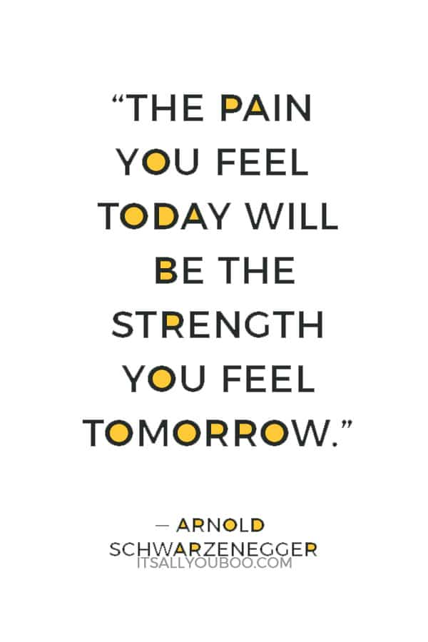 """The pain you feel today will be the strength you feel tomorrow."" ― Arnold Schwarzenegger"