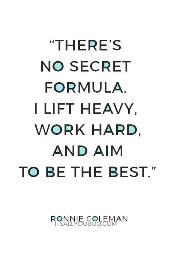 """There's no secret formula. I lift heavy, work hard, and aim to be the best."" ― Ronnie Coleman"