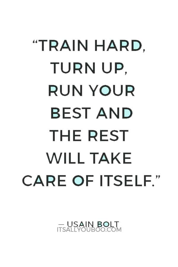 """Train hard, turn up, run your best and the rest will take care of itself."" ― Usain Bolt"