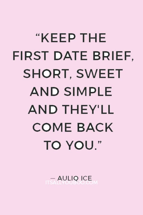"""""""Keep the first date brief, short, sweet and simple and they'll come back to you."""" ― Auliq Ice"""