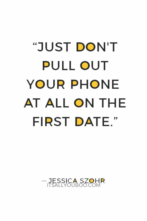 """""""Just don't pull out your phone at all on the first date."""" ― Jessica Szohr"""