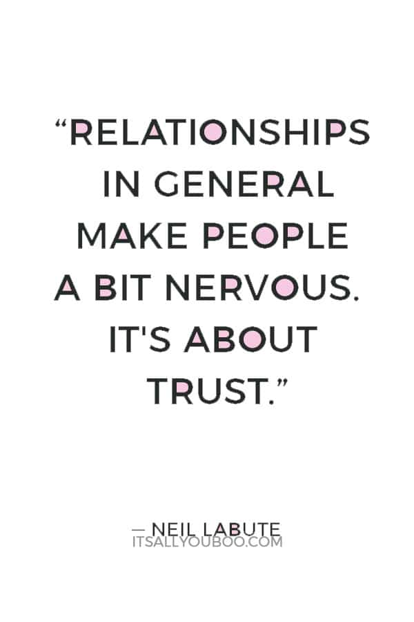 """""""Relationships in general make people a bit nervous. It's about trust. ― Do I trust you enough to go there?"""" ― Neil LaBute"""