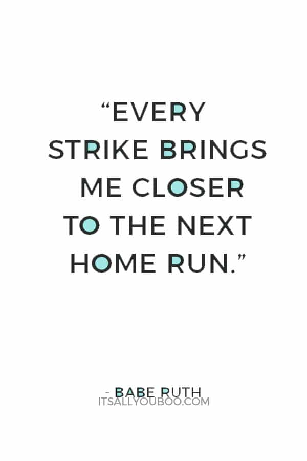 """Every strike brings me closer to the next home run."" — Babe Ruth"