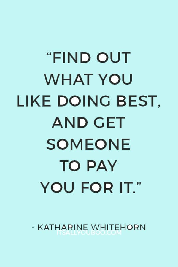"""Find out what you like doing best, and get someone to pay you for it."" — Katharine Whitehorn"