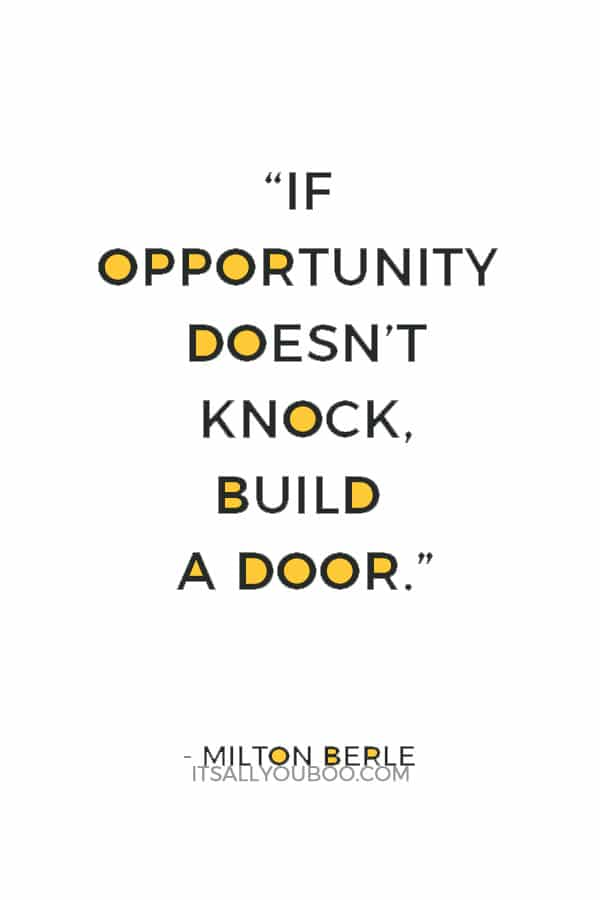 """If opportunity doesn't knock, build a door."" — Milton Berle"